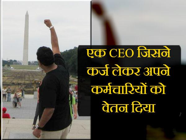 एक CEO जिसने कर्ज लेकर अपने कर्मचारियों को वेतन दिया!